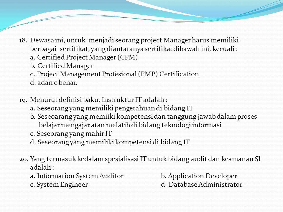 18.Dewasa ini, untuk menjadi seorang project Manager harus memiliki berbagai sertifikat, yang diantaranya sertifikat dibawah ini, kecuali : a.