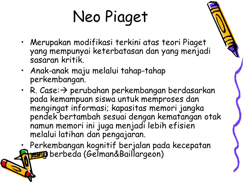 Neo Piaget •Merupakan modifikasi terkini atas teori Piaget yang mempunyai keterbatasan dan yang menjadi sasaran kritik. •Anak-anak maju melalui tahap-