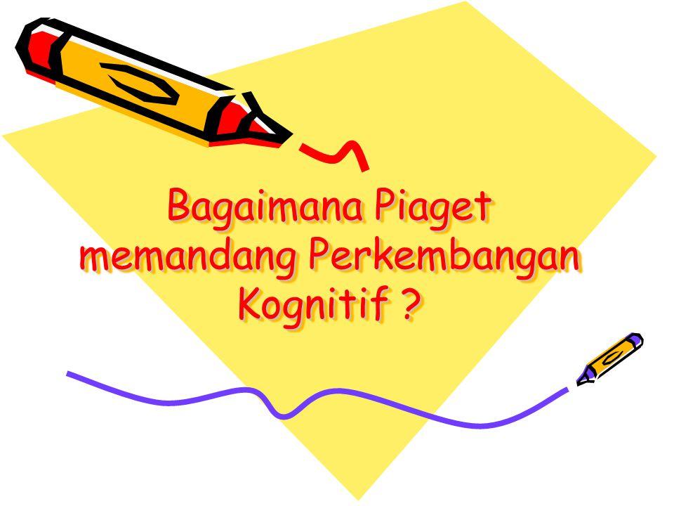 Bagaimana Piaget memandang Perkembangan Kognitif ?