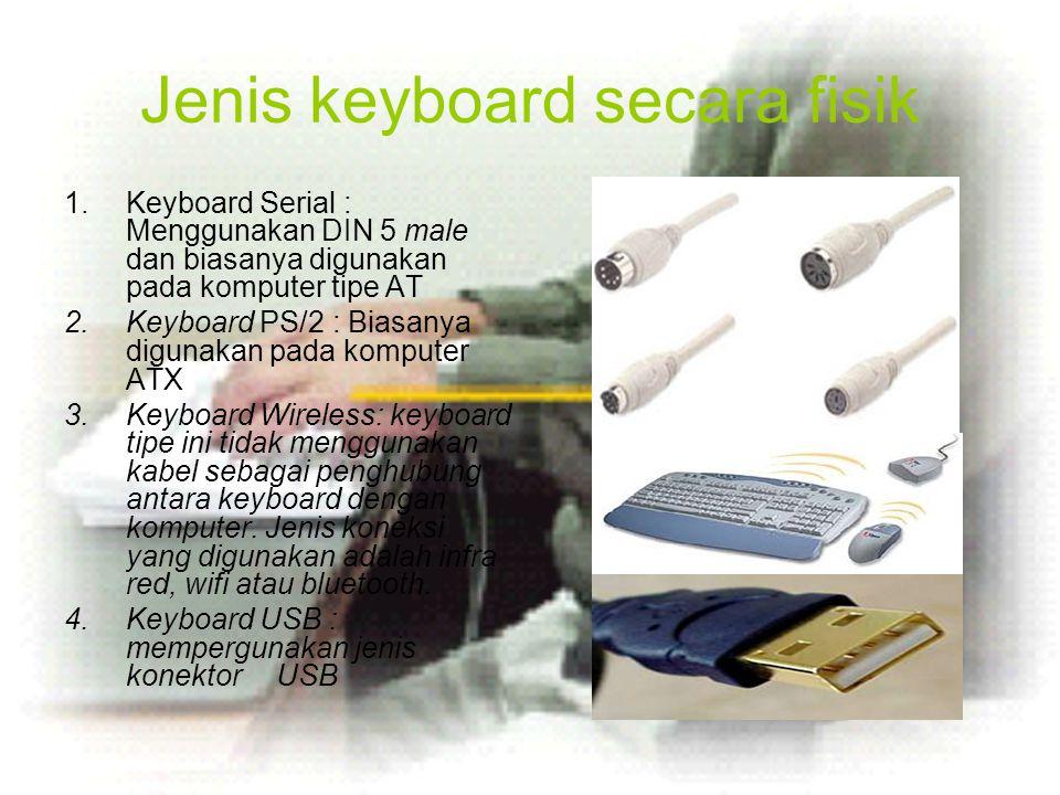 Jenis keyboard secara fisik 1.Keyboard Serial : Menggunakan DIN 5 male dan biasanya digunakan pada komputer tipe AT 2.Keyboard PS/2 : Biasanya digunak