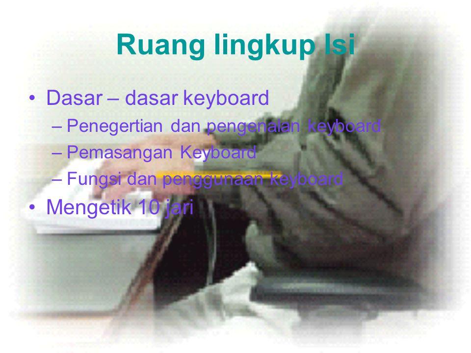 Ruang lingkup Isi •Dasar – dasar keyboard –Penegertian dan pengenalan keyboard –Pemasangan Keyboard –Fungsi dan penggunaan keyboard •Mengetik 10 jari