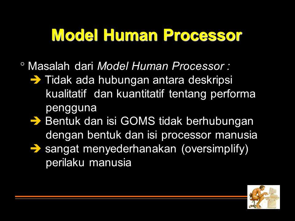 Model Human Processor  Masalah dari Model Human Processor :  Tidak ada hubungan antara deskripsi kualitatif dan kuantitatif tentang performa penggun