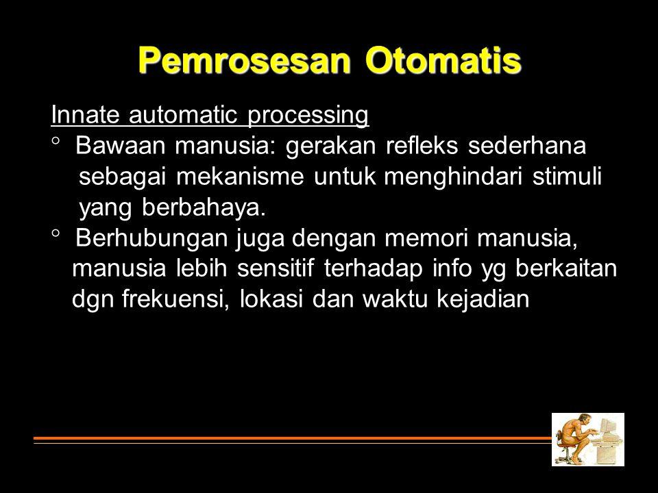Innate automatic processing  Bawaan manusia: gerakan refleks sederhana sebagai mekanisme untuk menghindari stimuli yang berbahaya.  Berhubungan juga