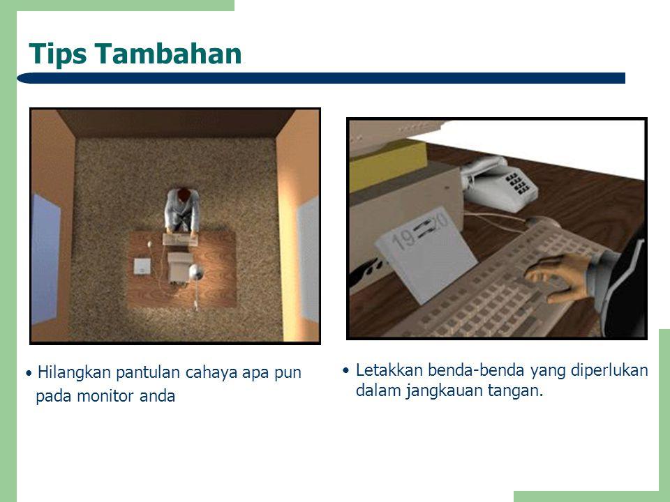 Tips Tambahan • Hilangkan pantulan cahaya apa pun pada monitor anda •Letakkan benda-benda yang diperlukan dalam jangkauan tangan.