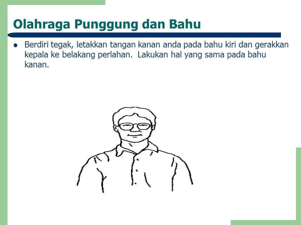 Olahraga Punggung dan Bahu  Berdiri tegak, letakkan tangan kanan anda pada bahu kiri dan gerakkan kepala ke belakang perlahan. Lakukan hal yang sama