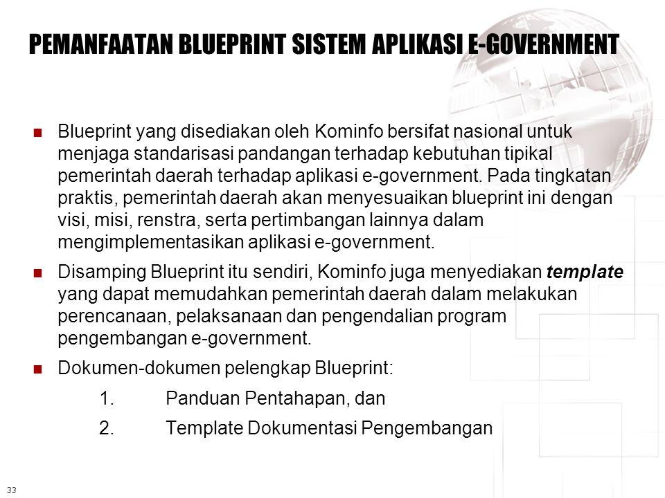 33 PEMANFAATAN BLUEPRINT SISTEM APLIKASI E-GOVERNMENT  Blueprint yang disediakan oleh Kominfo bersifat nasional untuk menjaga standarisasi pandangan terhadap kebutuhan tipikal pemerintah daerah terhadap aplikasi e-government.