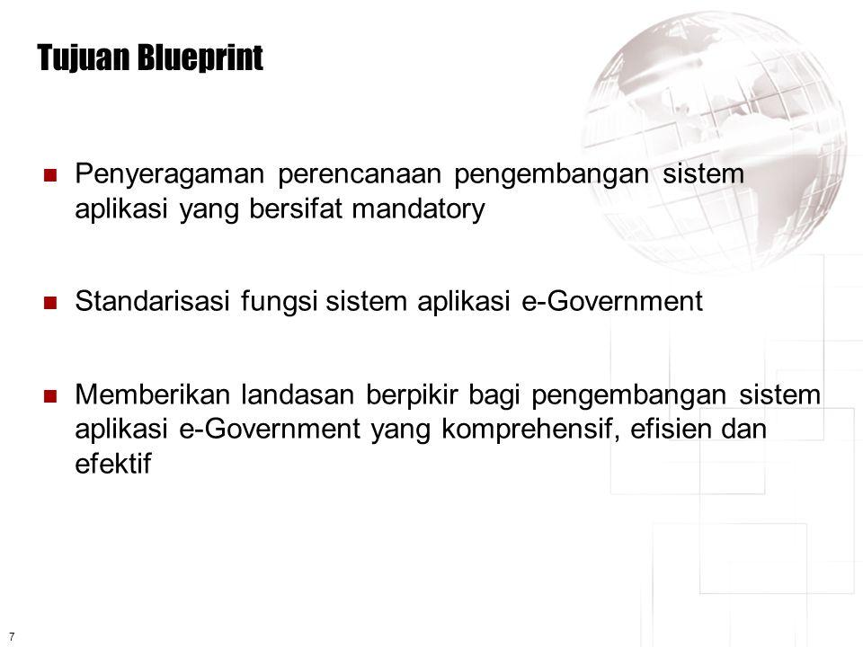 7 Tujuan Blueprint  Penyeragaman perencanaan pengembangan sistem aplikasi yang bersifat mandatory  Standarisasi fungsi sistem aplikasi e-Government  Memberikan landasan berpikir bagi pengembangan sistem aplikasi e-Government yang komprehensif, efisien dan efektif