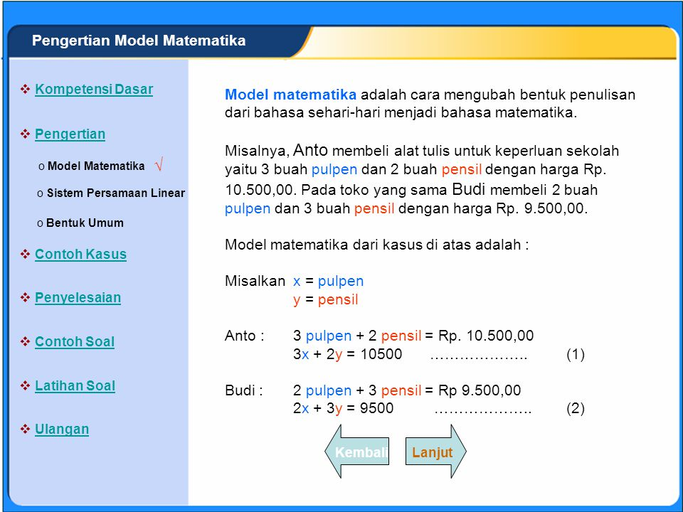 SISTEM PERSAMAAN LINEAR Kompetensi Dasar : 1.8.Merancang model matematika yang berkaitan dengan sistem persamaan Linear, menyelesaikan modelnya, dan menafsirkan hasil yang diperoleh Indikator : a.Menjelaskan karakteristik masalah yang model matematikanya sistem persamaan Linear b.Menentukan besaran dalam masalah yang dirancang sebagai variabel sistem persamaan Linearnya c.Menentukan sistem persamaan linear yang merupakan model matematika dari masalah d.Menentukan penyelesaian dari model matematika e.Memberikan tafsiran terhadap solusi masalah o Kompetensi 1.6 Kompetensi 1.6 o Kompetensi 1.7 Kompetensi 1.7 o Kompetensi 1.8 Kompetensi 1.8  Kompetensi Dasar Kompetensi Dasar  Pengertian Pengertian  Contoh Kasus Contoh Kasus  Penyelesaian Penyelesaian  Contoh Soal Contoh Soal  Latihan Soal Latihan Soal  Ulangan Ulangan Lanjut Kembali √ Kompetensi Dasar