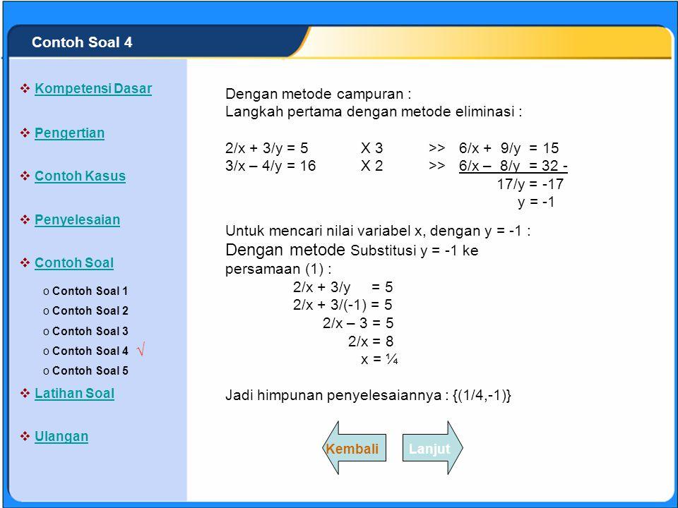 SISTEM PERSAMAAN LINEAR Tentukan penyelesaian dari : 2/x + 3/y = 5 dan 3/x – 4/y = 16 Jawab : 2/x + 3/y = 5 ……….(1) 3/x – 4/y = 16……….(2) o Contoh Soal 1 Contoh Soal 1 o Contoh Soal 2 Contoh Soal 2 o Contoh Soal 3 Contoh Soal 3 o Contoh Soal 4 Contoh Soal 4 o Contoh Soal 5 Contoh Soal 5  Kompetensi Dasar Kompetensi Dasar  Pengertian Pengertian  Contoh Kasus Contoh Kasus  Penyelesaian Penyelesaian  Contoh Soal Contoh Soal  Latihan Soal Latihan Soal  Ulangan Ulangan √ LanjutKembali Contoh Soal 4 Gunakan Metode Campuran !.