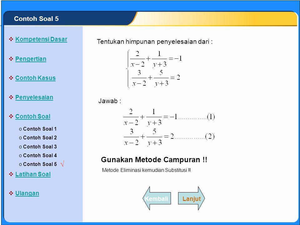 SISTEM PERSAMAAN LINEAR Untuk mencari nilai variabel x, dengan y = : Dengan metode Substitusi y = ke persamaan (1) : 2/x + 3/y = 5 2/x + 3/(-1) = 5 2/x – 3 = 5 2/x = 8 x = ¼ Jadi himpunan penyelesaiannya : {(1/4,-1)} o Contoh Soal 1 Contoh Soal 1 o Contoh Soal 2 Contoh Soal 2 o Contoh Soal 3 Contoh Soal 3 o Contoh Soal 4 Contoh Soal 4 o Contoh Soal 5 Contoh Soal 5  Kompetensi Dasar Kompetensi Dasar  Pengertian Pengertian  Contoh Kasus Contoh Kasus  Penyelesaian Penyelesaian  Contoh Soal Contoh Soal  Latihan Soal Latihan Soal  Ulangan Ulangan √ LanjutKembali Contoh Soal 4 Dengan metode campuran : Langkah pertama dengan metode eliminasi : 2/x + 3/y = 5 X 3>> 6/x + 9/y = 15 3/x – 4/y = 16X 2>> 6/x – 8/y = 32 - 17/y = -17 y =
