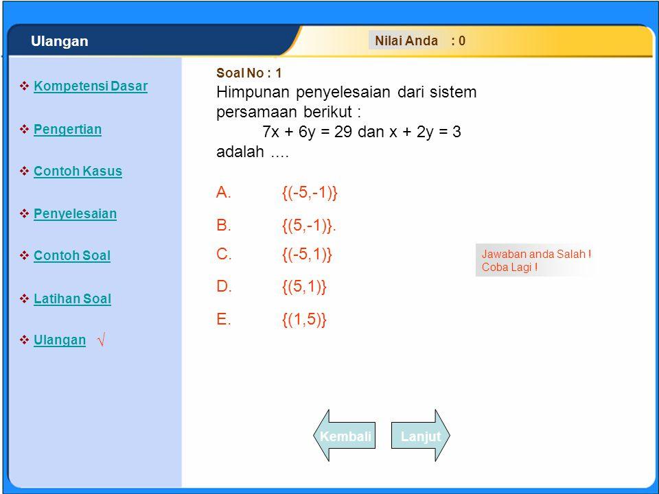 SISTEM PERSAMAAN LINEAR Soal No : 1 Nilai Anda : 0 Himpunan penyelesaian dari sistem persamaan berikut : 7x + 6y = 29 dan x + 2y = 3 adalah.... A.{(-5