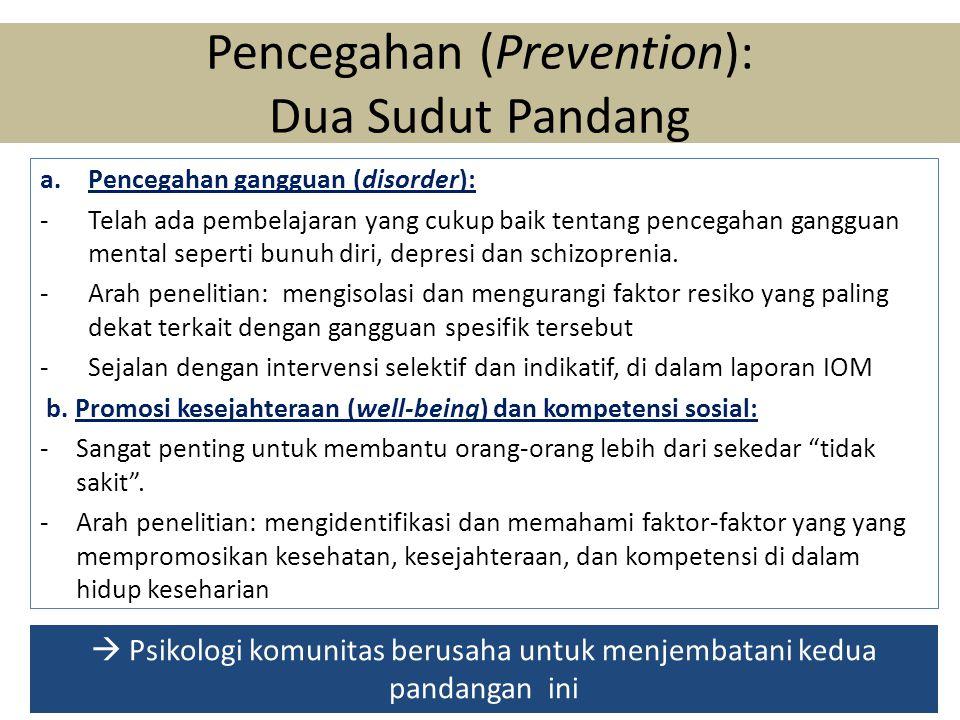 Pencegahan (Prevention): Dua Sudut Pandang a.Pencegahan gangguan (disorder): -Telah ada pembelajaran yang cukup baik tentang pencegahan gangguan mental seperti bunuh diri, depresi dan schizoprenia.