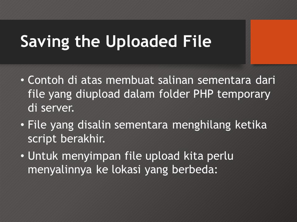 Saving the Uploaded File • Contoh di atas membuat salinan sementara dari file yang diupload dalam folder PHP temporary di server. • File yang disalin