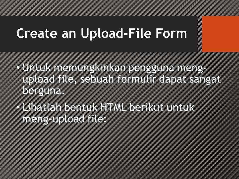 Create an Upload-File Form • Untuk memungkinkan pengguna meng- upload file, sebuah formulir dapat sangat berguna. • Lihatlah bentuk HTML berikut untuk
