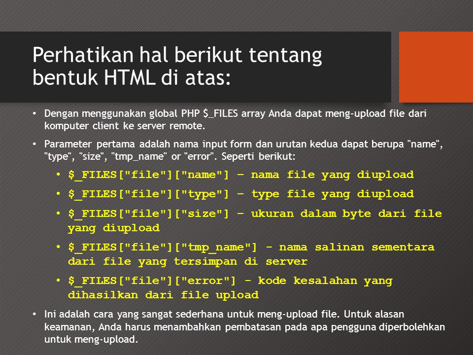 Perhatikan hal berikut tentang bentuk HTML di atas: • Dengan menggunakan global PHP $_FILES array Anda dapat meng-upload file dari komputer client ke