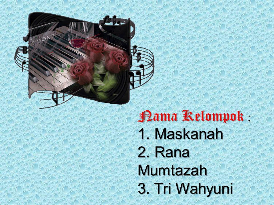 Nama Kelompok : 1. Maskanah 2. Rana Mumtazah 3. Tri Wahyuni