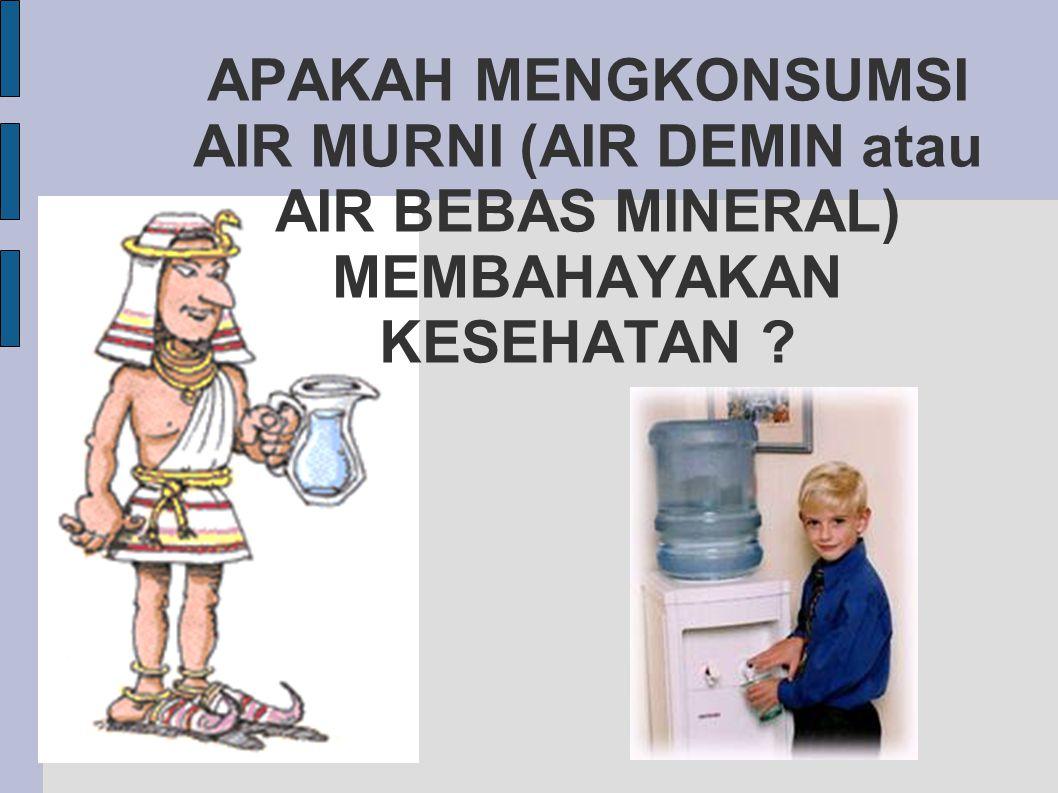 APAKAH MENGKONSUMSI AIR MURNI (AIR DEMIN atau AIR BEBAS MINERAL) MEMBAHAYAKAN KESEHATAN ?