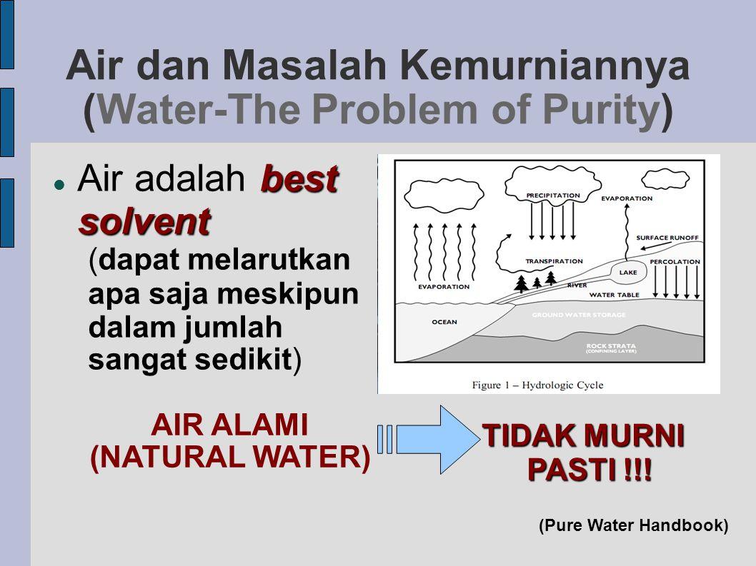 Air dan Masalah Kemurniannya (Water-The Problem of Purity) best solvent  Air adalah best solvent (dapat melarutkan apa saja meskipun dalam jumlah sa