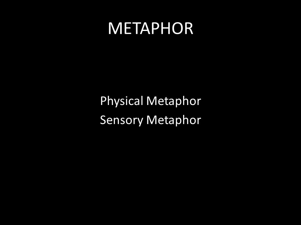 METAPHOR Physical Metaphor Sensory Metaphor