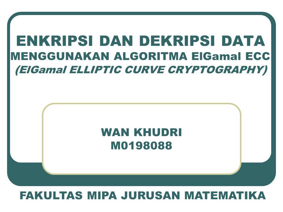 ENKRIPSI DAN DEKRIPSI DATA MENGGUNAKAN ALGORITMA ElGamal ECC ( ElGamal ELLIPTIC CURVE CRYPTOGRAPHY ) WAN KHUDRI M0198088 FAKULTAS MIPA JURUSAN MATEMAT