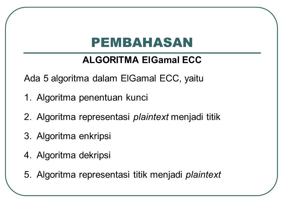 PEMBAHASAN ALGORITMA ElGamal ECC Ada 5 algoritma dalam ElGamal ECC, yaitu 1. Algoritma penentuan kunci 2. Algoritma representasi plaintext menjadi tit