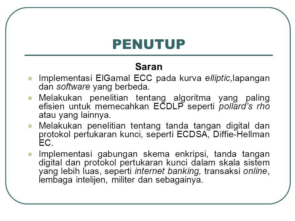 PENUTUP Saran  Implementasi ElGamal ECC pada kurva elliptic,lapangan dan software yang berbeda.  Melakukan penelitian tentang algoritma yang paling