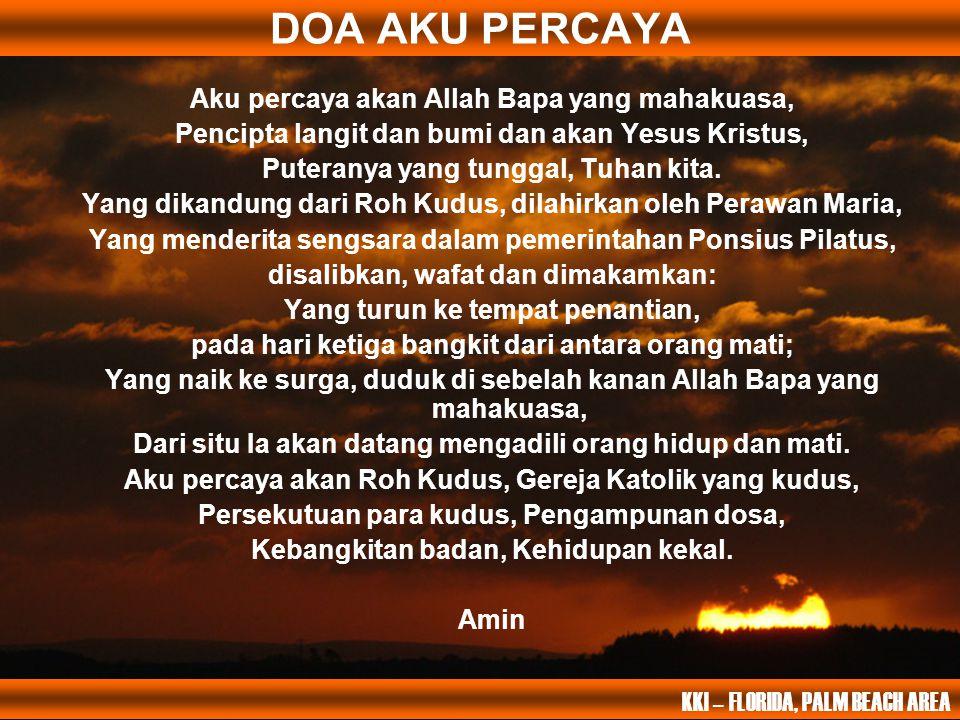 DOA AKU PERCAYA Aku percaya akan Allah Bapa yang mahakuasa, Pencipta langit dan bumi dan akan Yesus Kristus, Puteranya yang tunggal, Tuhan kita. Yang