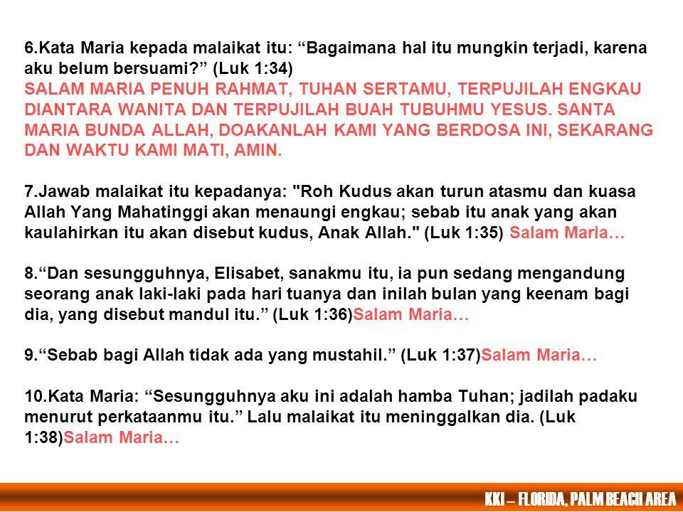 6.Kata Maria kepada malaikat itu: Bagaimana hal itu mungkin terjadi, karena aku belum bersuami? (Luk 1:34) SALAM MARIA PENUH RAHMAT, TUHAN SERTAMU, TERPUJILAH ENGKAU DIANTARA WANITA DAN TERPUJILAH BUAH TUBUHMU YESUS.