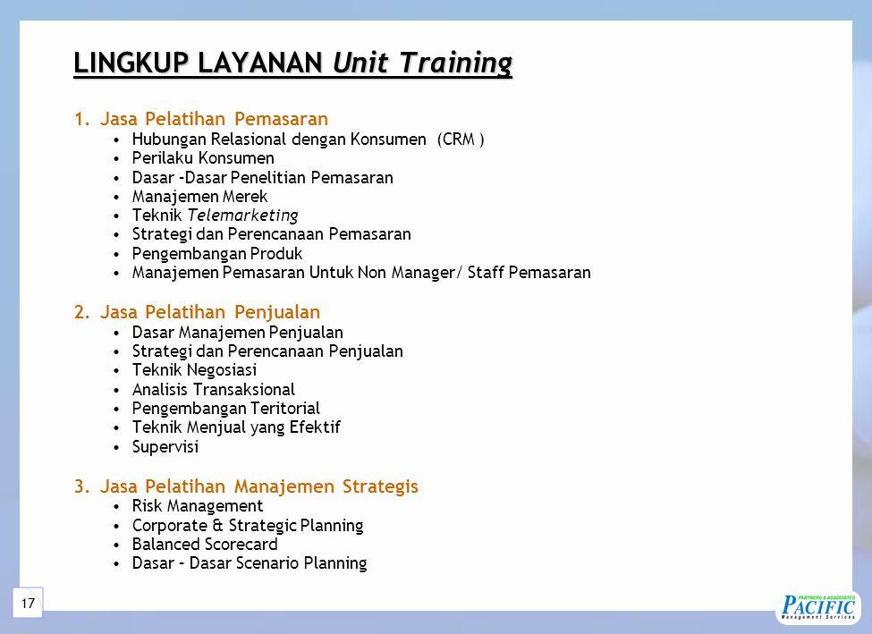 17 LINGKUP LAYANAN Unit Training 1.Jasa Pelatihan Pemasaran •Hubungan Relasional dengan Konsumen (CRM ) •Perilaku Konsumen •Dasar –Dasar Penelitian Pemasaran •Manajemen Merek •Teknik Telemarketing •Strategi dan Perencanaan Pemasaran •Pengembangan Produk •Manajemen Pemasaran Untuk Non Manager/ Staff Pemasaran 2.Jasa Pelatihan Penjualan •Dasar Manajemen Penjualan •Strategi dan Perencanaan Penjualan •Teknik Negosiasi •Analisis Transaksional •Pengembangan Teritorial •Teknik Menjual yang Efektif •Supervisi 3.Jasa Pelatihan Manajemen Strategis •Risk Management •Corporate & Strategic Planning •Balanced Scorecard •Dasar – Dasar Scenario Planning