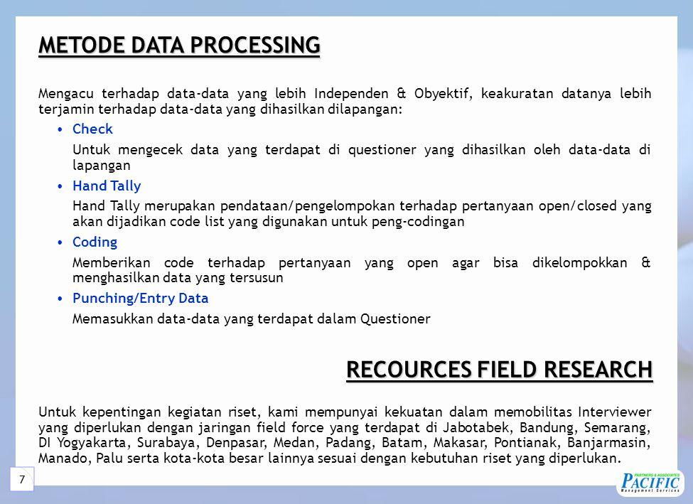 7 Mengacu terhadap data-data yang lebih Independen & Obyektif, keakuratan datanya lebih terjamin terhadap data-data yang dihasilkan dilapangan: •Check Untuk mengecek data yang terdapat di questioner yang dihasilkan oleh data-data di lapangan •Hand Tally Hand Tally merupakan pendataan/pengelompokan terhadap pertanyaan open/closed yang akan dijadikan code list yang digunakan untuk peng-codingan •Coding Memberikan code terhadap pertanyaan yang open agar bisa dikelompokkan & menghasilkan data yang tersusun •Punching/Entry Data Memasukkan data-data yang terdapat dalam Questioner METODE DATA PROCESSING Untuk kepentingan kegiatan riset, kami mempunyai kekuatan dalam memobilitas Interviewer yang diperlukan dengan jaringan field force yang terdapat di Jabotabek, Bandung, Semarang, DI Yogyakarta, Surabaya, Denpasar, Medan, Padang, Batam, Makasar, Pontianak, Banjarmasin, Manado, Palu serta kota-kota besar lainnya sesuai dengan kebutuhan riset yang diperlukan.
