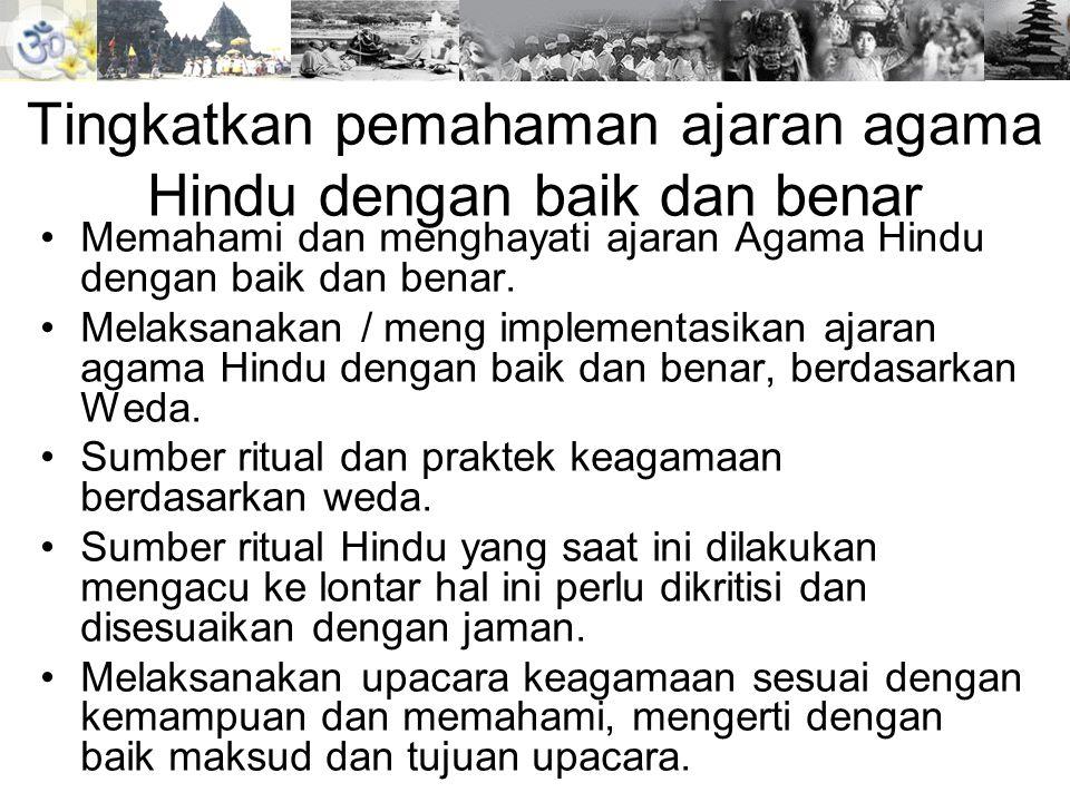 Tingkatkan pemahaman ajaran agama Hindu dengan baik dan benar •Perbanyak pelaksanaan pemujaan terhadap Hyang Widhi Wasa, melalui persembahyangan.melalui persembahyangan •Bangga akan agama,adat, budaya dan bangsa sendiri.
