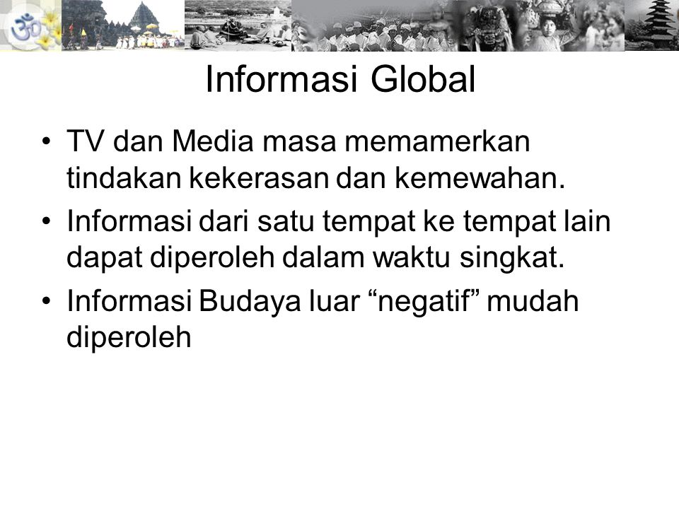 Informasi Global •TV dan Media masa memamerkan tindakan kekerasan dan kemewahan. •Informasi dari satu tempat ke tempat lain dapat diperoleh dalam wakt