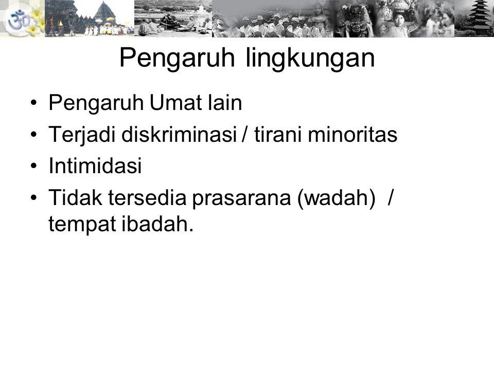 Pengaruh lingkungan •Pengaruh Umat lain •Terjadi diskriminasi / tirani minoritas •Intimidasi •Tidak tersedia prasarana (wadah) / tempat ibadah.