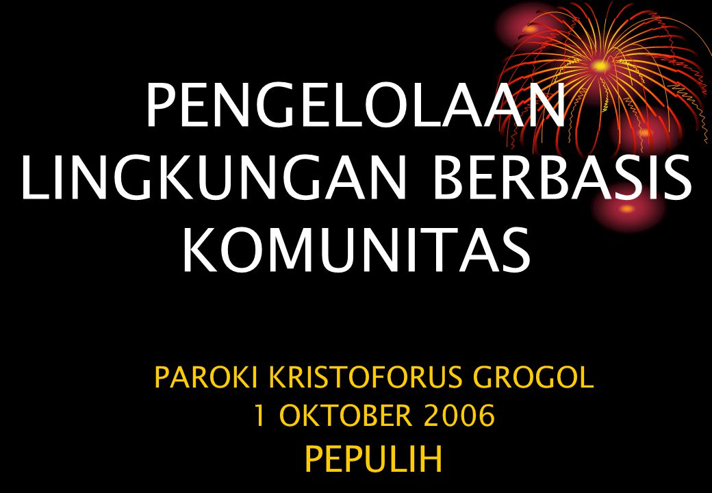 PENGELOLAAN LINGKUNGAN BERBASIS KOMUNITAS PAROKI KRISTOFORUS GROGOL 1 OKTOBER 2006 PEPULIH