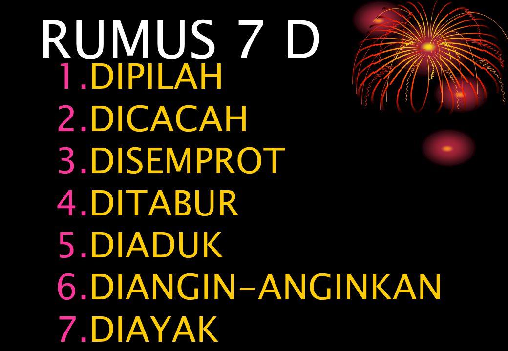 RUMUS 7 D 1.DIPILAH 2.DICACAH 3.DISEMPROT 4.DITABUR 5.DIADUK 6.DIANGIN-ANGINKAN 7.DIAYAK