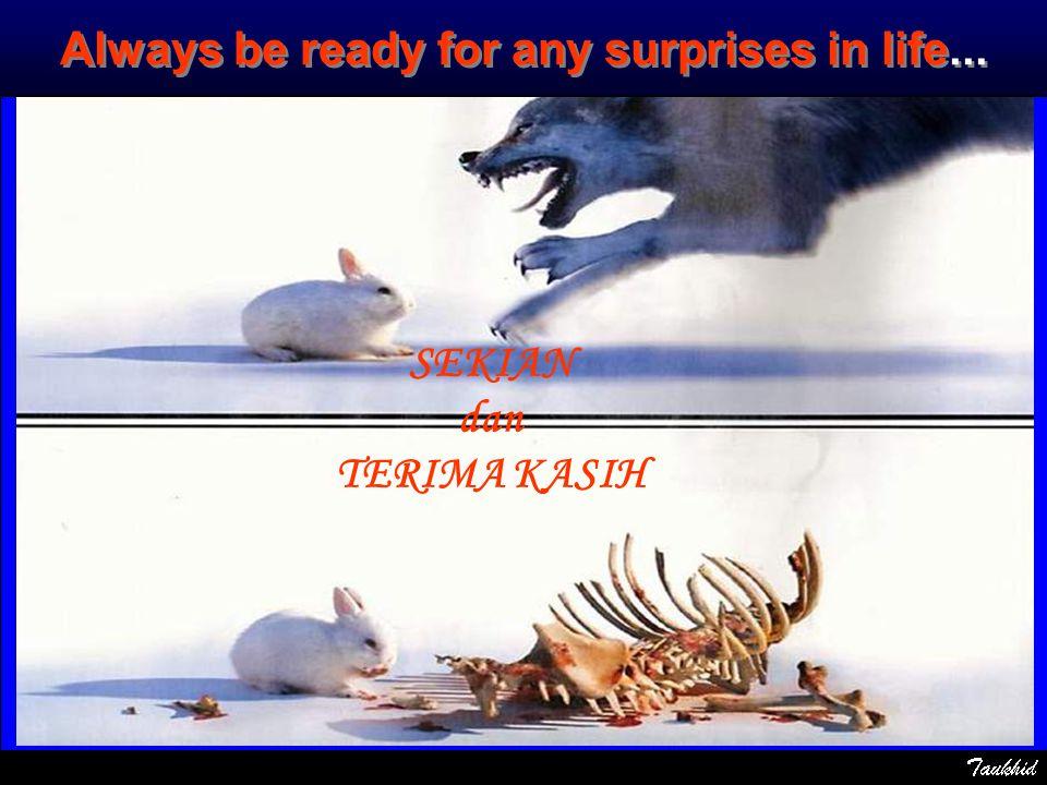 Always be ready for any surprises in life... SEKIAN dan TERIMA KASIH