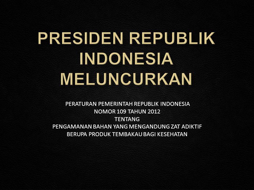 PERATURAN PEMERINTAH REPUBLIK INDONESIA NOMOR 109 TAHUN 2012 TENTANG PENGAMANAN BAHAN YANG MENGANDUNG ZAT ADIKTIF BERUPA PRODUK TEMBAKAU BAGI KESEHATA