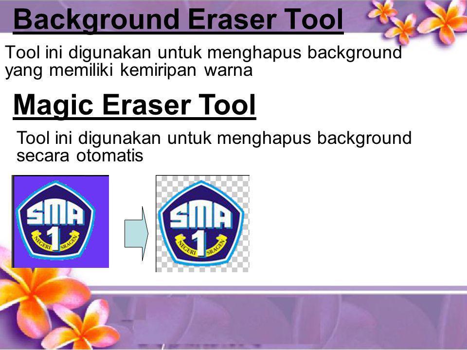 Background Eraser Tool Tool ini digunakan untuk menghapus background yang memiliki kemiripan warna Magic Eraser Tool Tool ini digunakan untuk menghapu