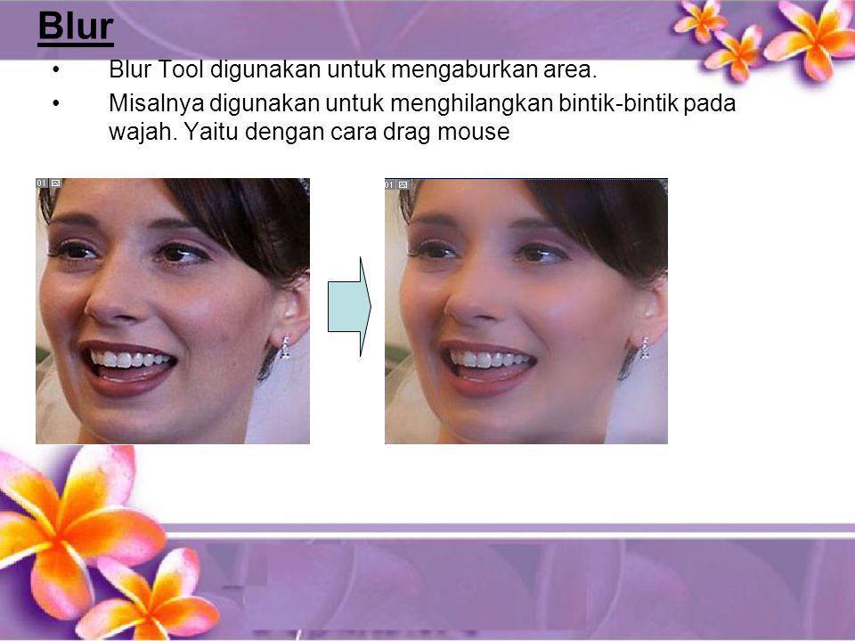 Blur •Blur Tool digunakan untuk mengaburkan area. •Misalnya digunakan untuk menghilangkan bintik-bintik pada wajah. Yaitu dengan cara drag mouse
