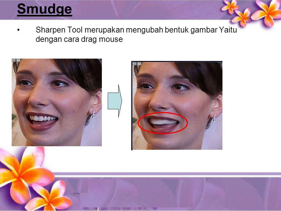 Smudge •Sharpen Tool merupakan mengubah bentuk gambar Yaitu dengan cara drag mouse