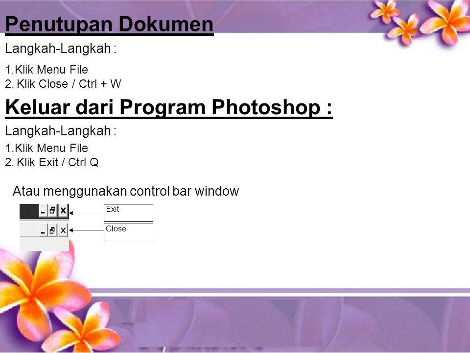 Penutupan Dokumen 1.Klik Menu File 2.Klik Close / Ctrl + W Langkah-Langkah : Keluar dari Program Photoshop : Langkah-Langkah : 1.Klik Menu File 2.Klik