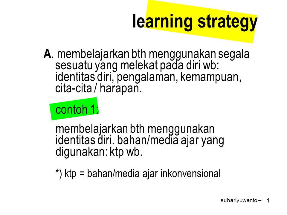 1 A. membelajarkan bth menggunakan segala sesuatu yang melekat pada diri wb: identitas diri, pengalaman, kemampuan, cita-cita / harapan. learning stra