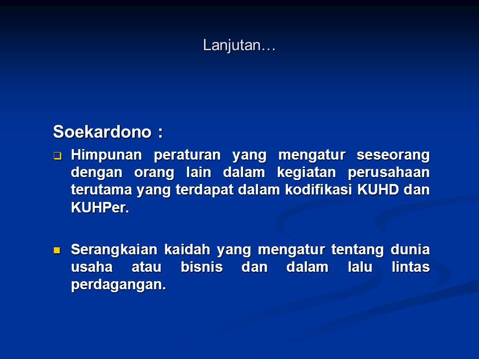 Soekardono :  Himpunan peraturan yang mengatur seseorang dengan orang lain dalam kegiatan perusahaan terutama yang terdapat dalam kodifikasi KUHD dan KUHPer.