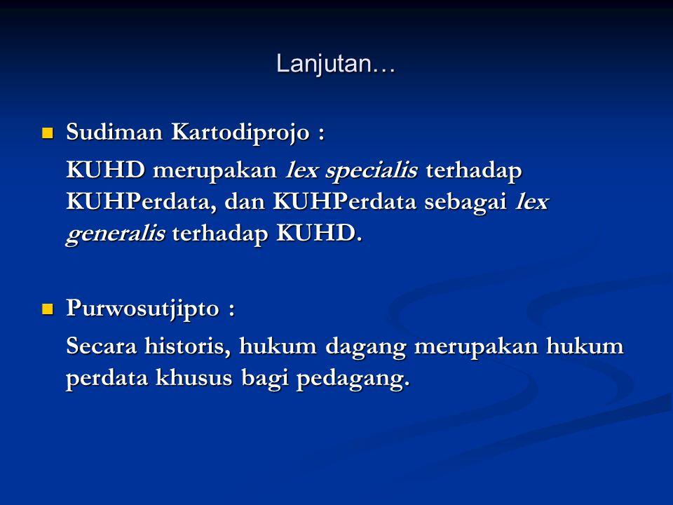 Lanjutan…  Sudiman Kartodiprojo : KUHD merupakan lex specialis terhadap KUHPerdata, dan KUHPerdata sebagai lex generalis terhadap KUHD.