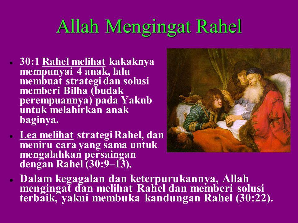 Allah Mengingat Rahel  30:1 Rahel melihat kakaknya mempunyai 4 anak, lalu membuat strategi dan solusi memberi Bilha (budak perempuannya) pada Yakub untuk melahirkan anak baginya.