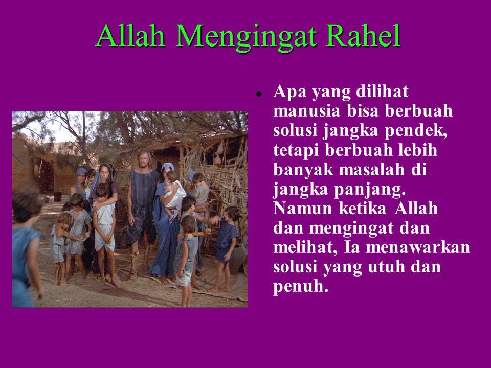 Allah Mengingat Rahel  Apa yang dilihat manusia bisa berbuah solusi jangka pendek, tetapi berbuah lebih banyak masalah di jangka panjang.