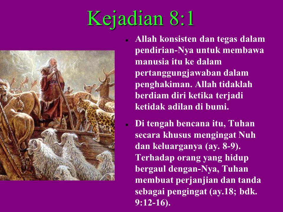 Kejadian 8:1  Allah konsisten dan tegas dalam pendirian-Nya untuk membawa manusia itu ke dalam pertanggungjawaban dalam penghakiman.
