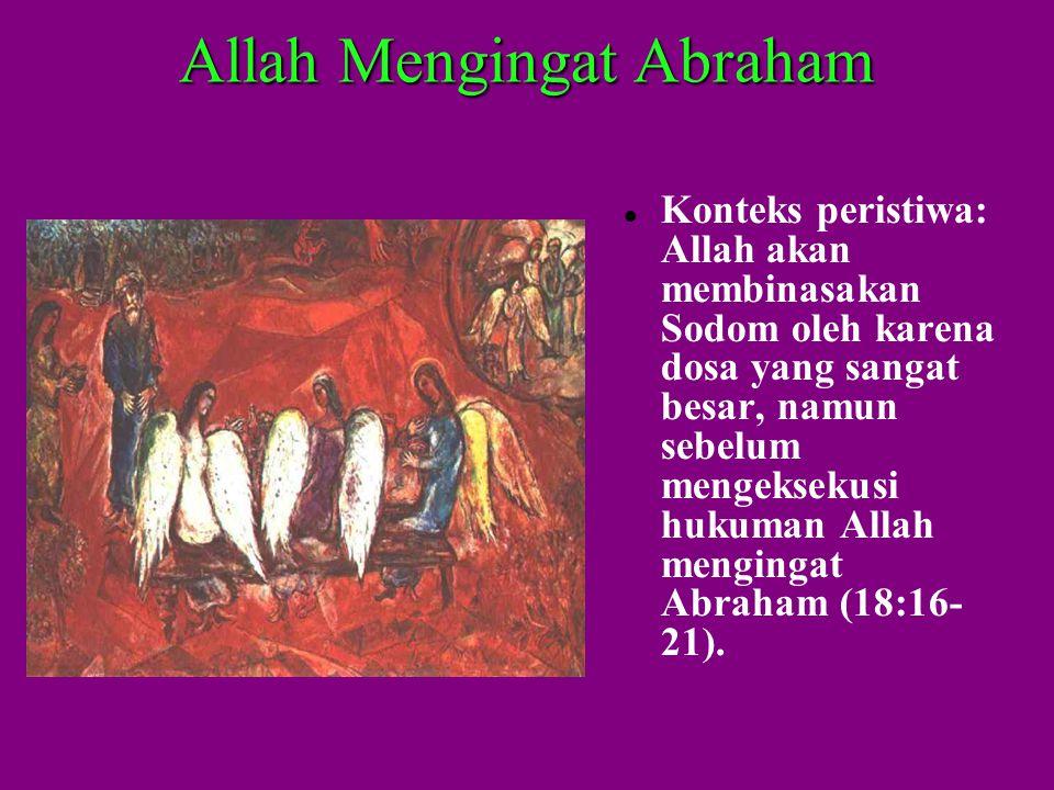 Allah Mengingat Abraham  Konteks peristiwa: Allah akan membinasakan Sodom oleh karena dosa yang sangat besar, namun sebelum mengeksekusi hukuman Allah mengingat Abraham (18:16- 21).