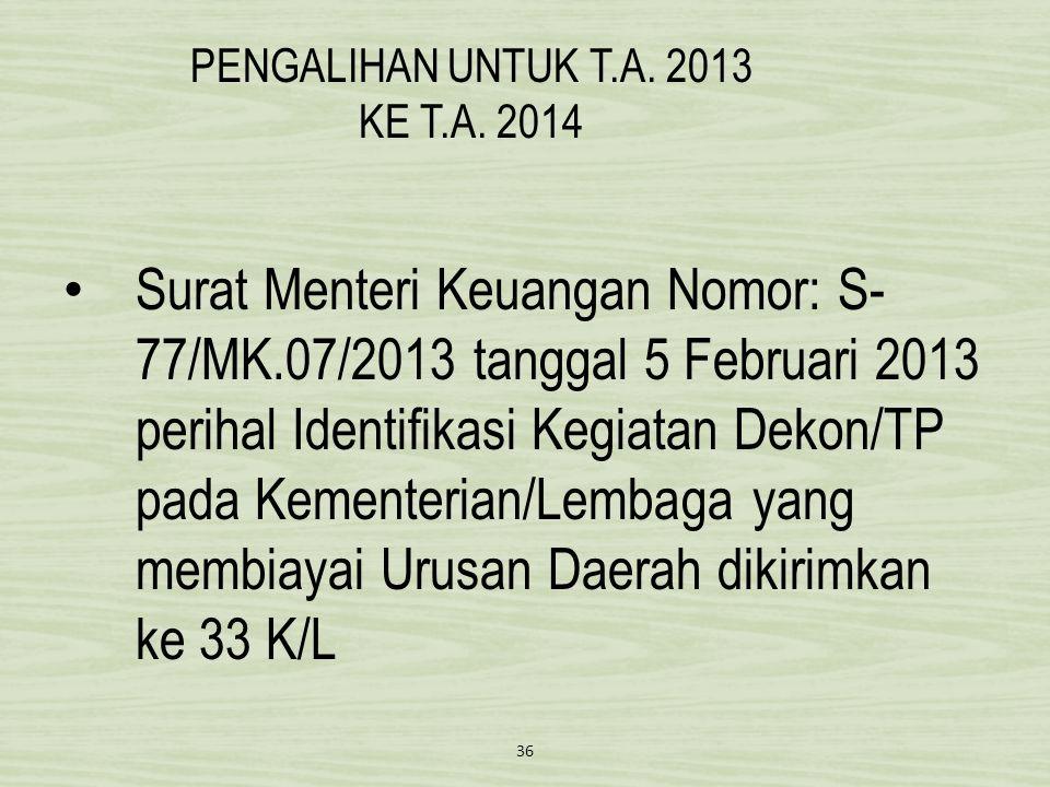PENGALIHAN UNTUK T.A. 2013 KE T.A. 2014 • Surat Menteri Keuangan Nomor: S- 77/MK.07/2013 tanggal 5 Februari 2013 perihal Identifikasi Kegiatan Dekon/T