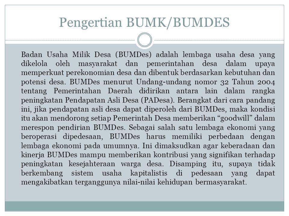 Pengertian BUMK/BUMDES Badan Usaha Milik Desa (BUMDes) adalah lembaga usaha desa yang dikelola oleh masyarakat dan pemerintahan desa dalam upaya memperkuat perekonomian desa dan dibentuk berdasarkan kebutuhan dan potensi desa.
